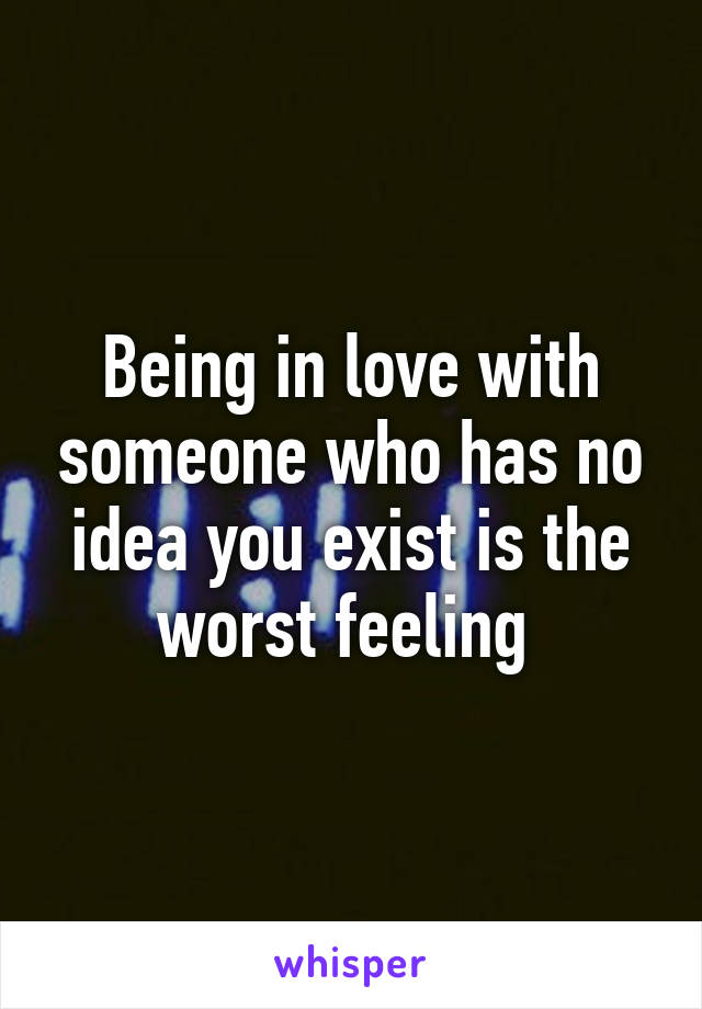 Being in love with someone who has no idea you exist is the worst feeling