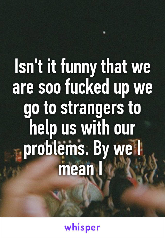 Isn't it funny that we are soo fucked up we go to strangers to help us with our problems. By we I mean I