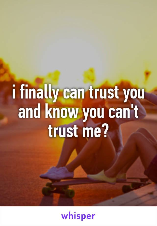 i finally can trust you and know you can't trust me?