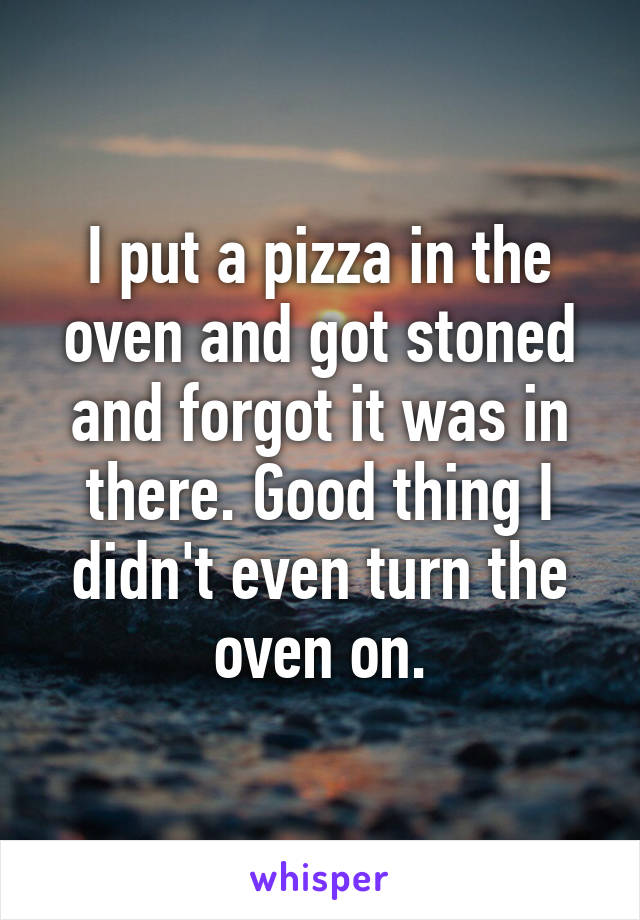I put a pizza in the oven and got stoned and forgot it was in there. Good thing I didn't even turn the oven on.