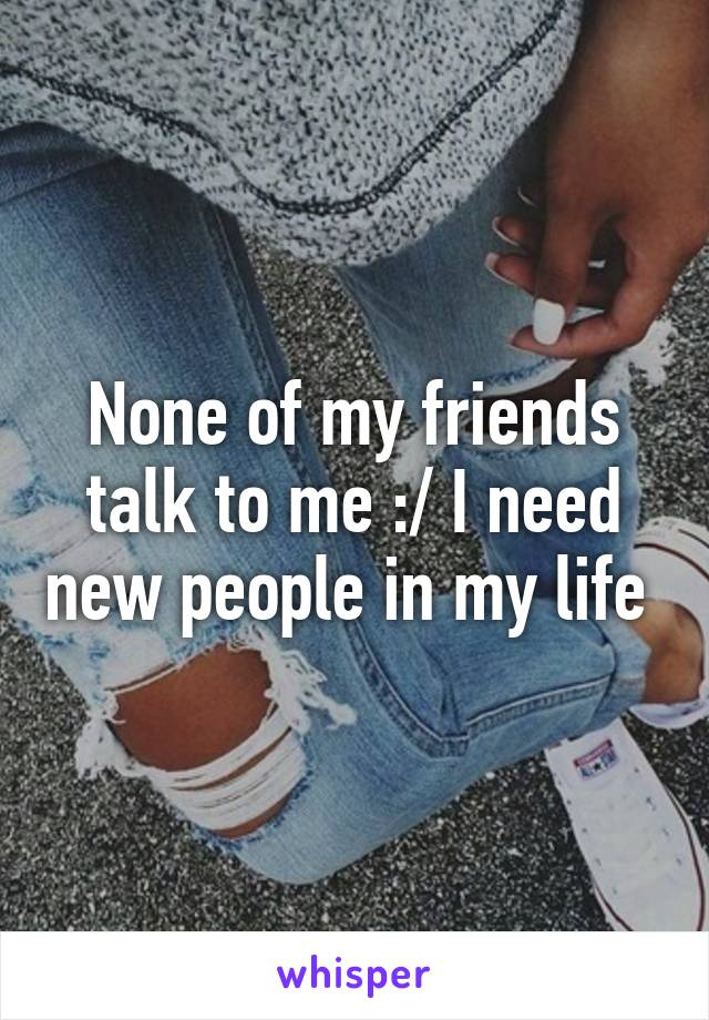 None of my friends talk to me :/ I need new people in my life