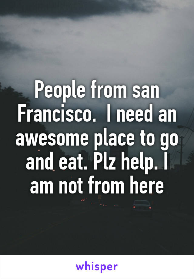 People from san Francisco.  I need an awesome place to go and eat. Plz help. I am not from here