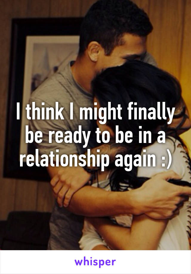 I think I might finally be ready to be in a relationship again :)