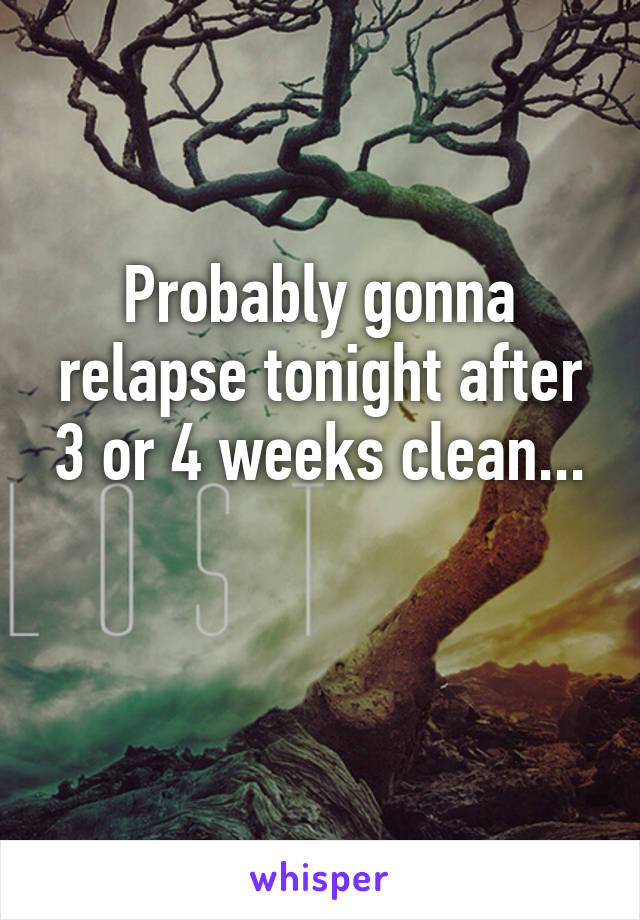 Probably gonna relapse tonight after 3 or 4 weeks clean...