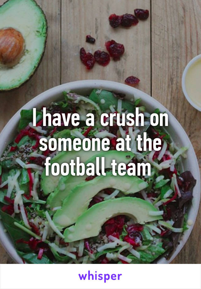 I have a crush on someone at the football team