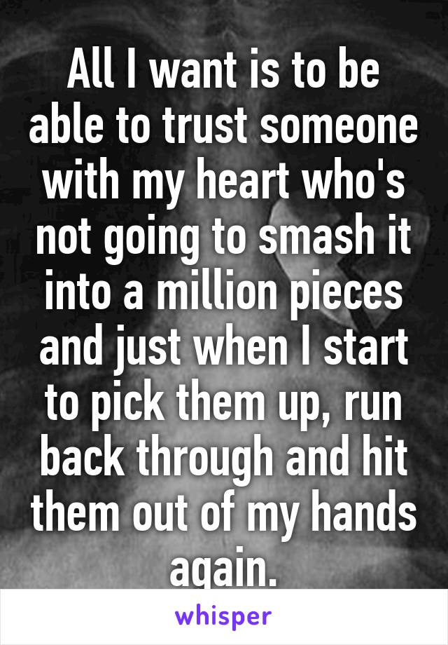All I want is to be able to trust someone with my heart who's not going to smash it into a million pieces and just when I start to pick them up, run back through and hit them out of my hands again.
