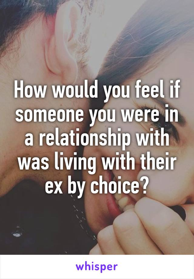 How would you feel if someone you were in a relationship with was living with their ex by choice?