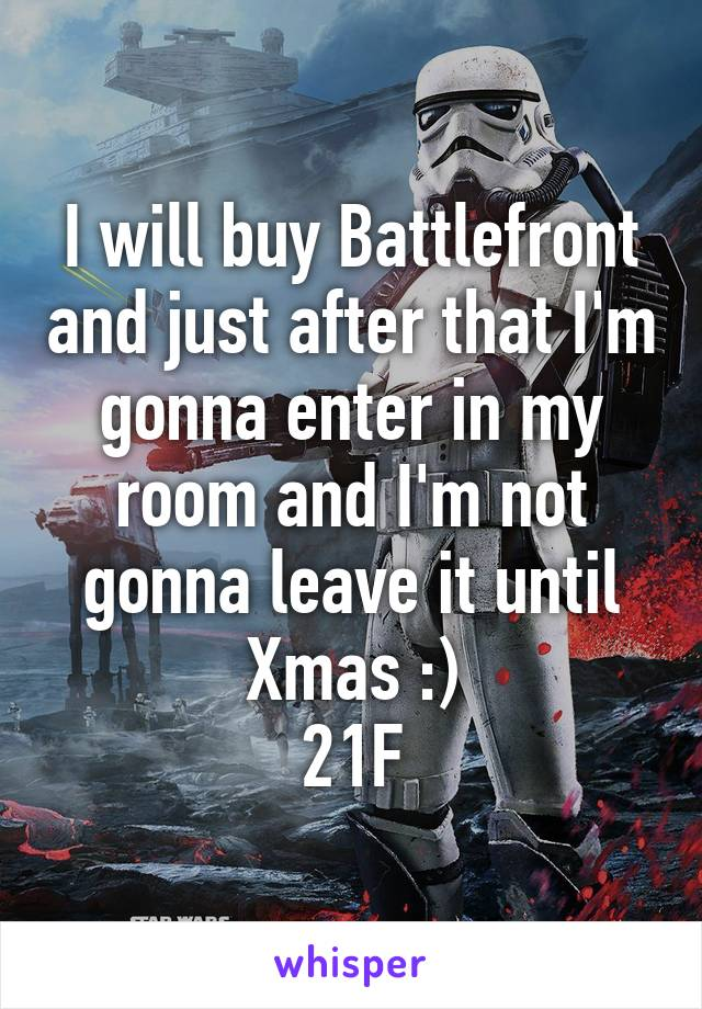 I will buy Battlefront and just after that I'm gonna enter in my room and I'm not gonna leave it until Xmas :) 21F