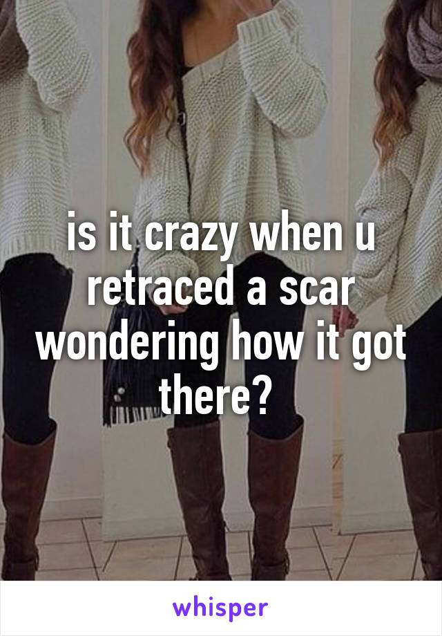 is it crazy when u retraced a scar wondering how it got there?