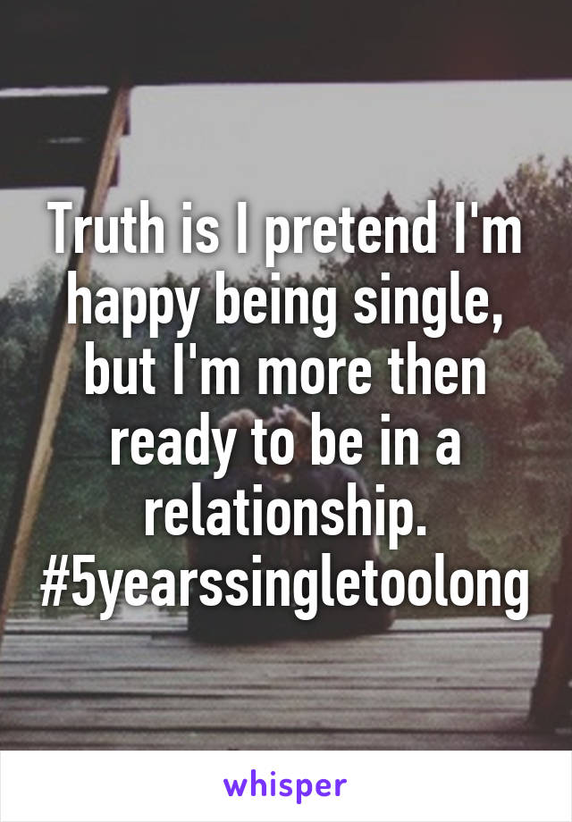 Truth is I pretend I'm happy being single, but I'm more then ready to be in a relationship. #5yearssingletoolong