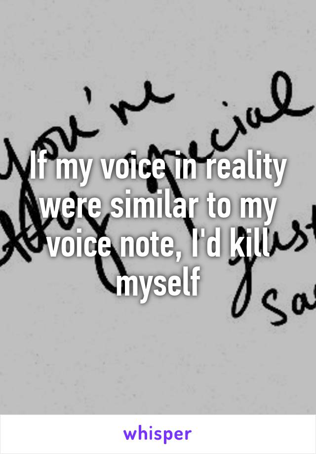 If my voice in reality were similar to my voice note, I'd kill myself