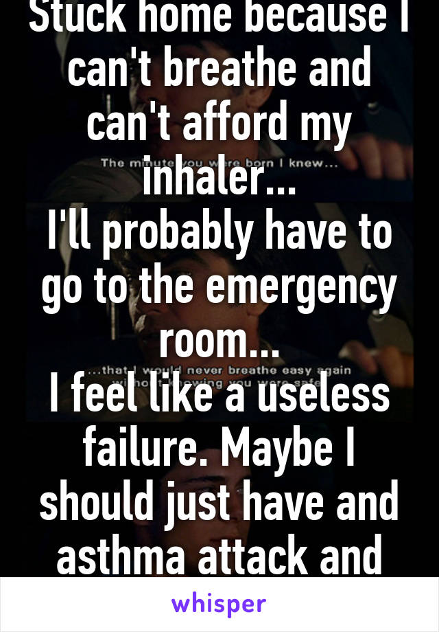 Stuck home because I can't breathe and can't afford my inhaler... I'll probably have to go to the emergency room... I feel like a useless failure. Maybe I should just have and asthma attack and die
