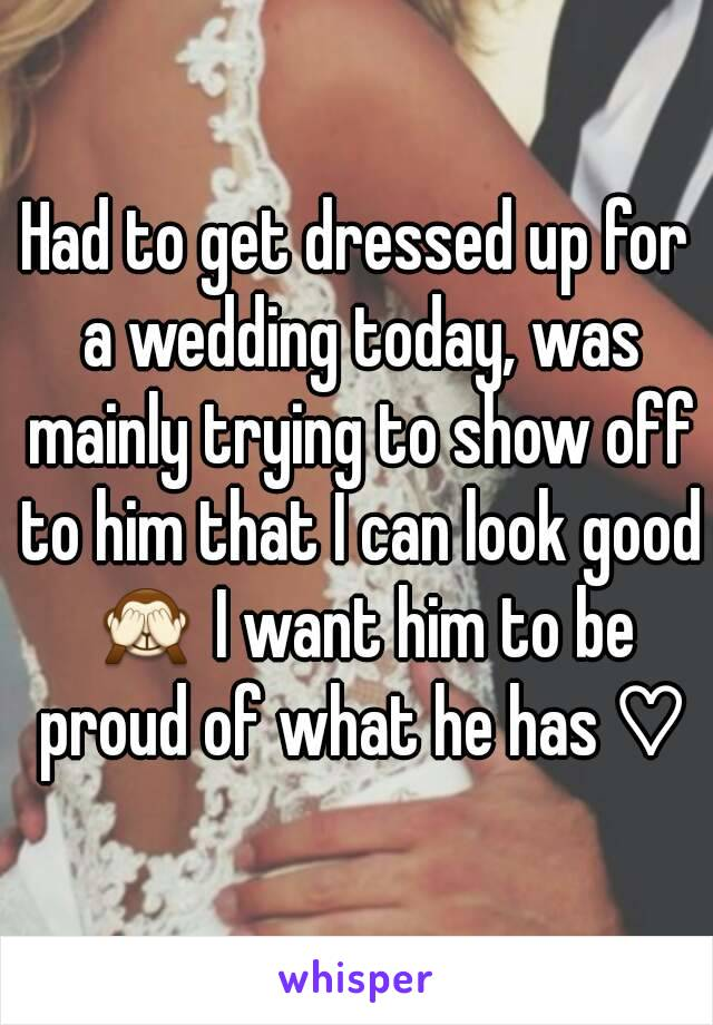 Had to get dressed up for a wedding today, was mainly trying to show off to him that I can look good 🙈 I want him to be proud of what he has ♡