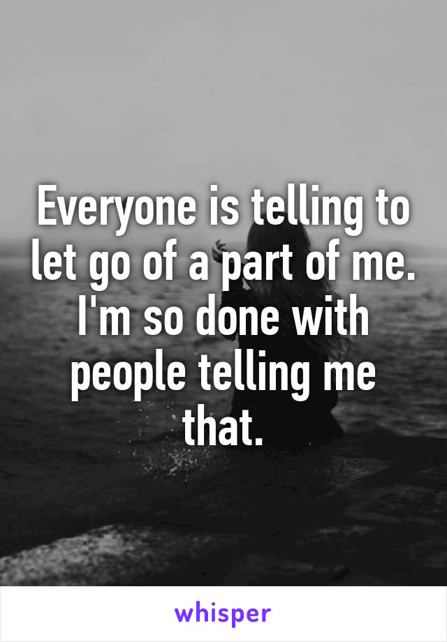 Everyone is telling to let go of a part of me. I'm so done with people telling me that.