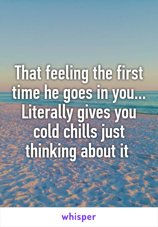 That feeling the first time he goes in you... Literally gives you cold chills just thinking about it