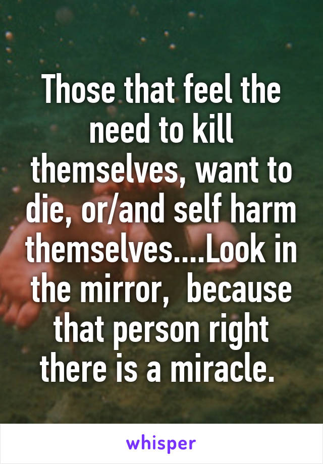 Those that feel the need to kill themselves, want to die, or/and self harm themselves....Look in the mirror,  because that person right there is a miracle.