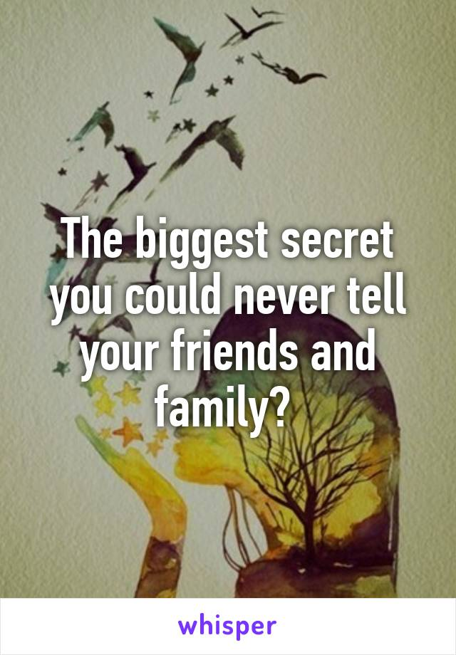 The biggest secret you could never tell your friends and family?
