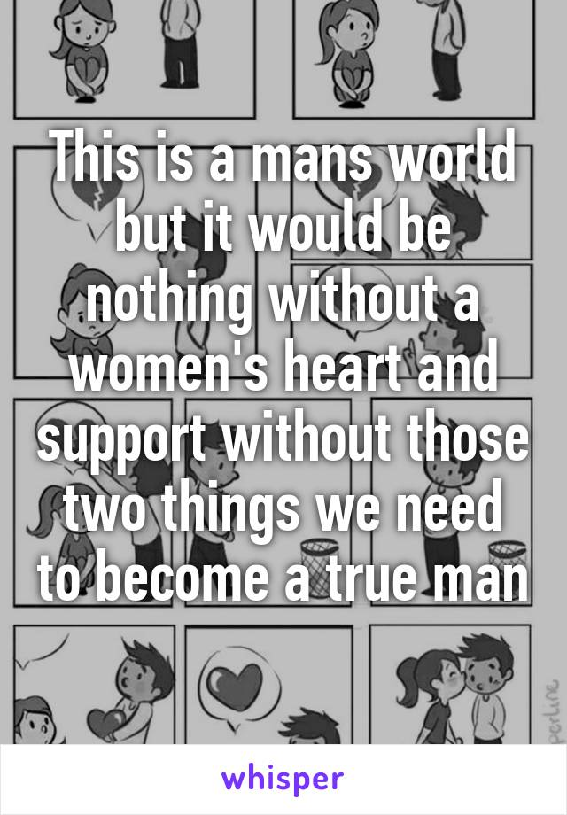 This is a mans world but it would be nothing without a women's heart and support without those two things we need to become a true man