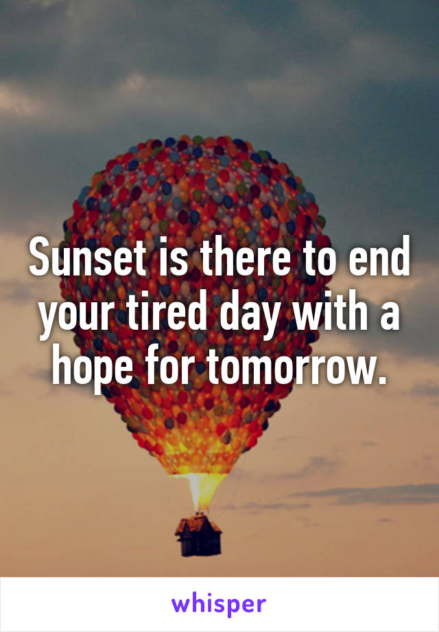 Sunset is there to end your tired day with a hope for tomorrow.
