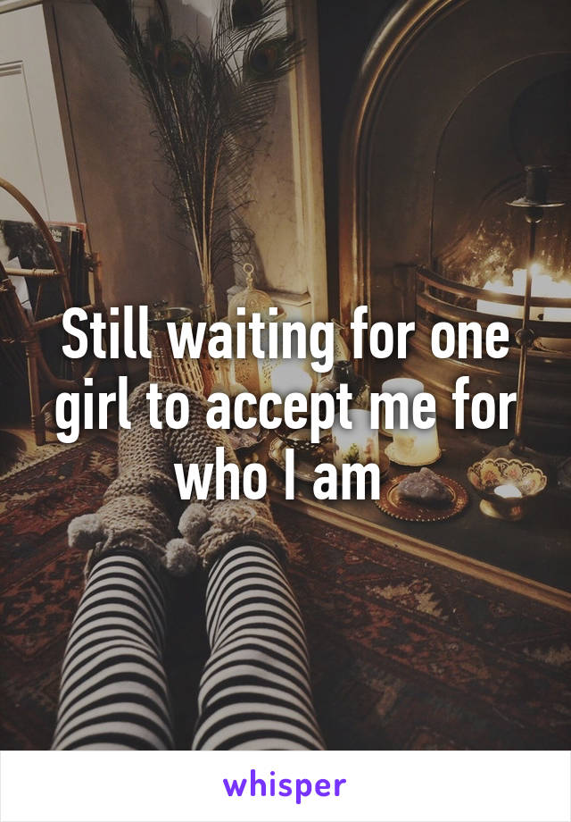 Still waiting for one girl to accept me for who I am