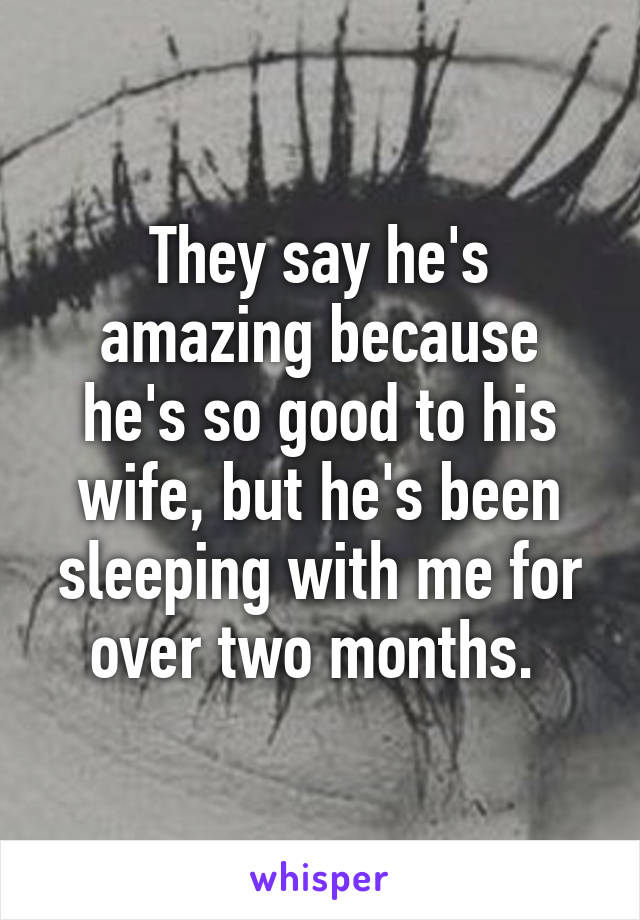 They say he's amazing because he's so good to his wife, but he's been sleeping with me for over two months.