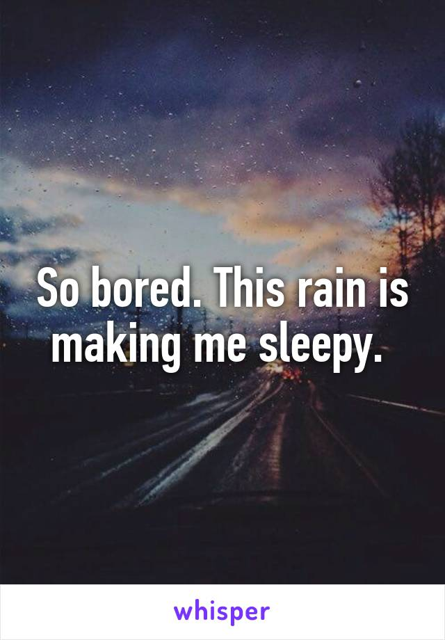 So bored. This rain is making me sleepy.