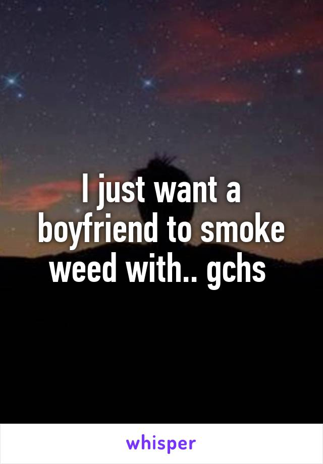I just want a boyfriend to smoke weed with.. gchs