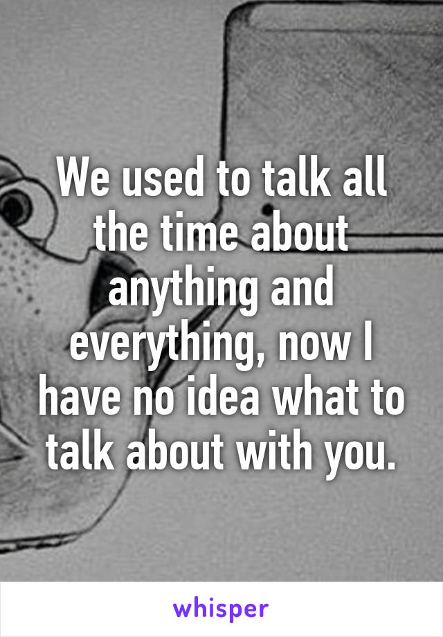 We used to talk all the time about anything and everything, now I have no idea what to talk about with you.