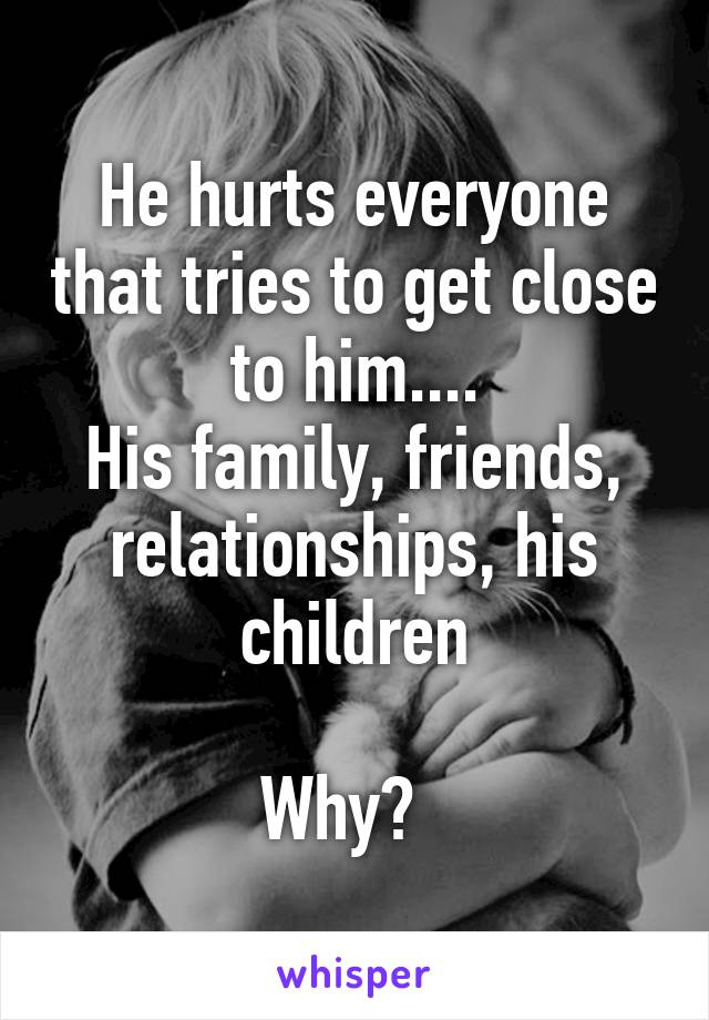 He hurts everyone that tries to get close to him.... His family, friends, relationships, his children  Why?