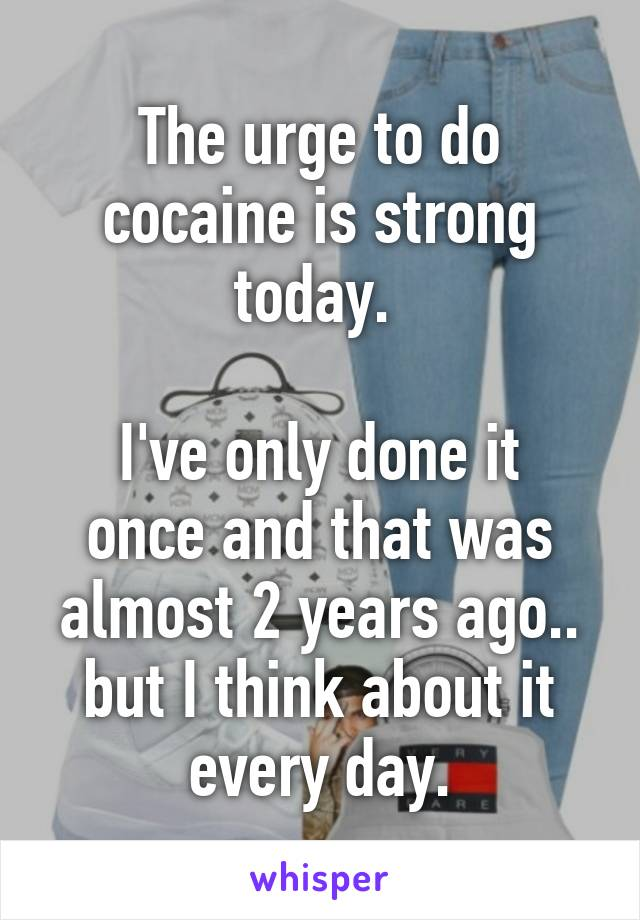 The urge to do cocaine is strong today.   I've only done it once and that was almost 2 years ago.. but I think about it every day.