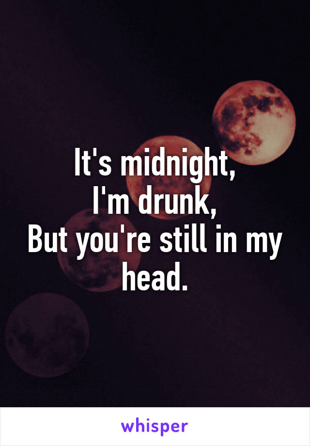 It's midnight, I'm drunk, But you're still in my head.