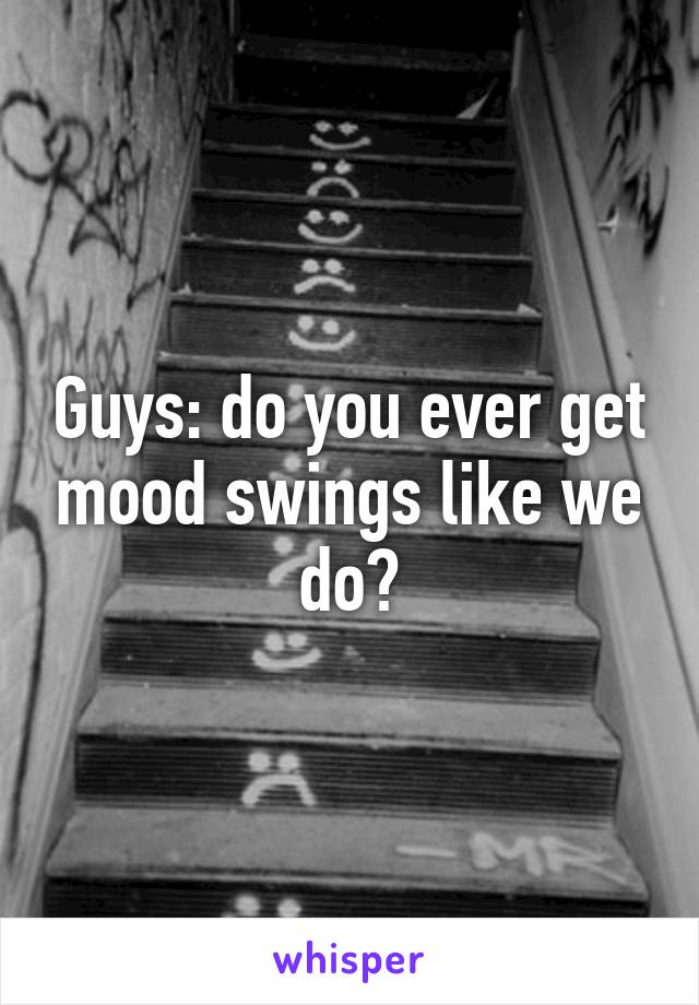 Guys: do you ever get mood swings like we do?
