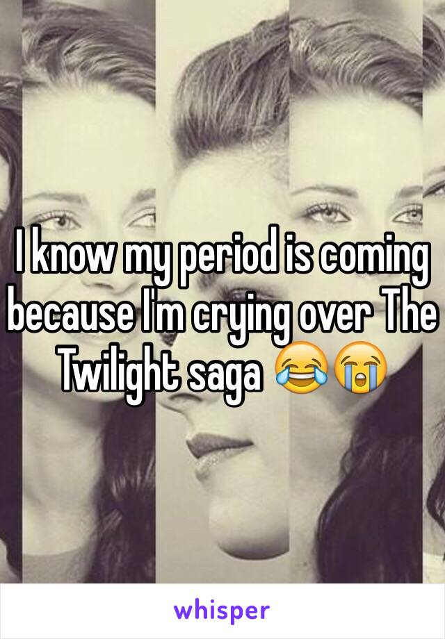 I know my period is coming because I'm crying over The Twilight saga 😂😭