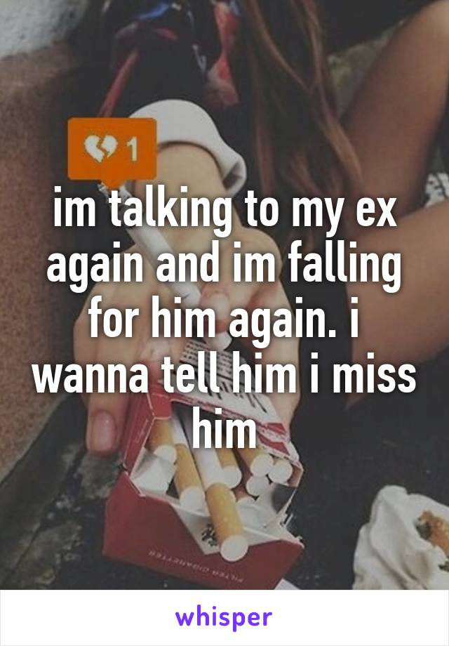 im talking to my ex again and im falling for him again. i wanna tell him i miss him