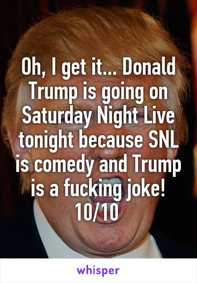 Oh, I get it... Donald Trump is going on Saturday Night Live tonight because SNL is comedy and Trump is a fucking joke! 10/10