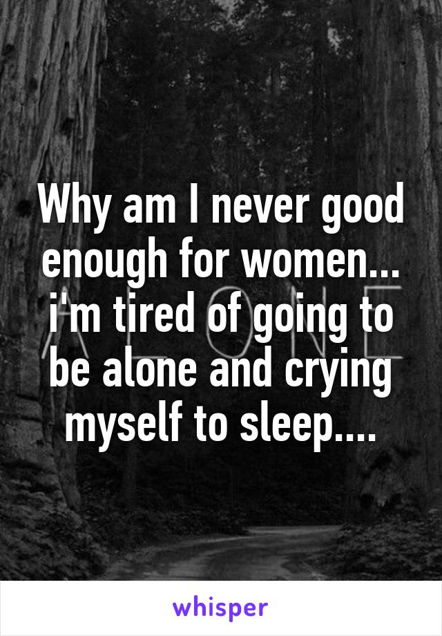 Why am I never good enough for women... i'm tired of going to be alone and crying myself to sleep....