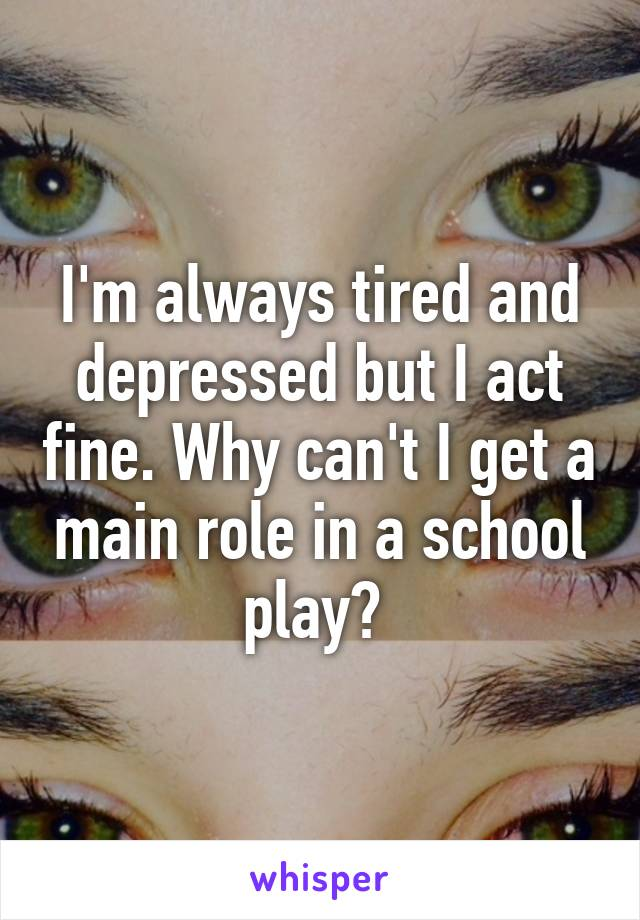 I'm always tired and depressed but I act fine. Why can't I get a main role in a school play?