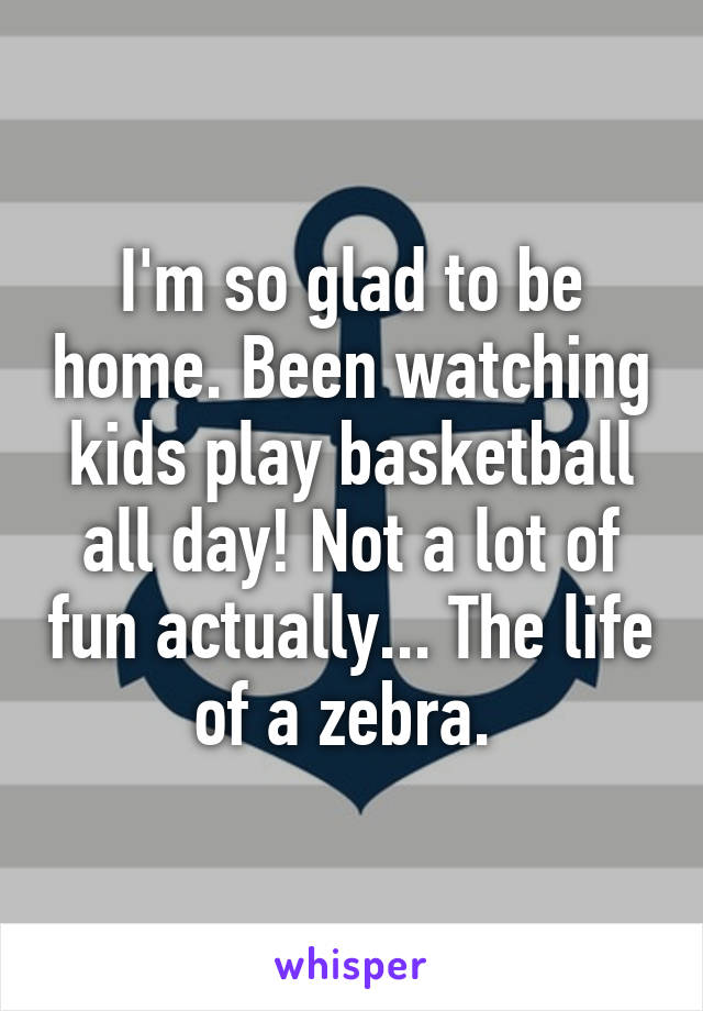 I'm so glad to be home. Been watching kids play basketball all day! Not a lot of fun actually... The life of a zebra.