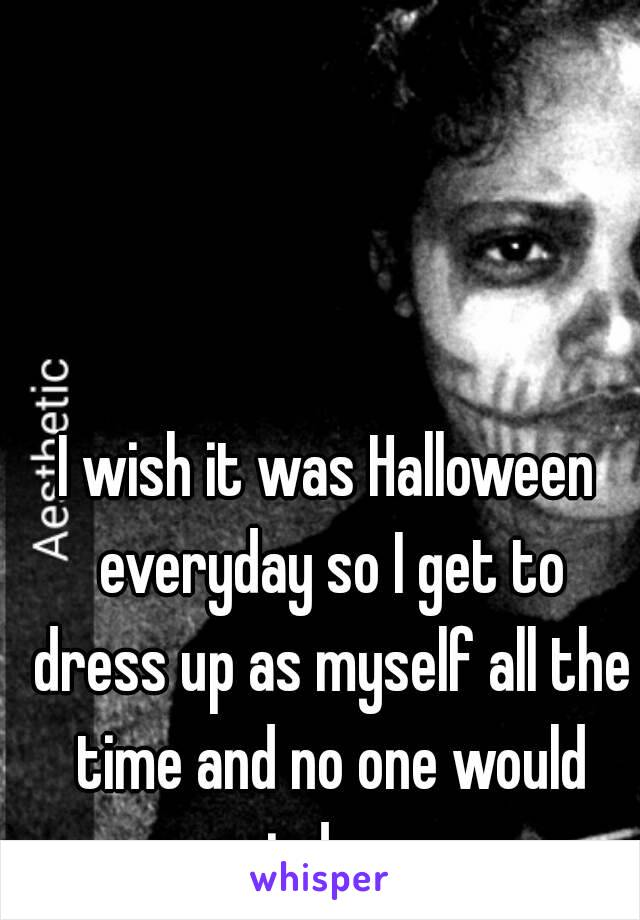 I wish it was Halloween everyday so I get to dress up as myself all the time and no one would judge