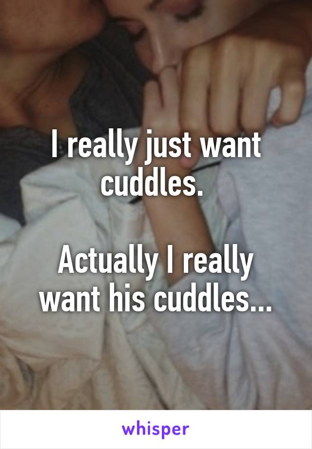 I really just want cuddles.   Actually I really want his cuddles...