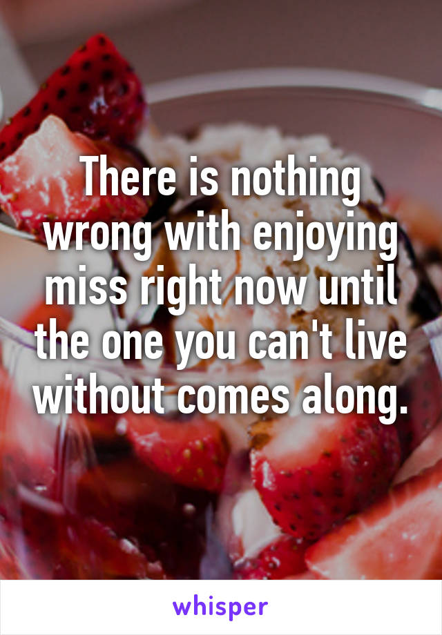 There is nothing wrong with enjoying miss right now until the one you can't live without comes along.