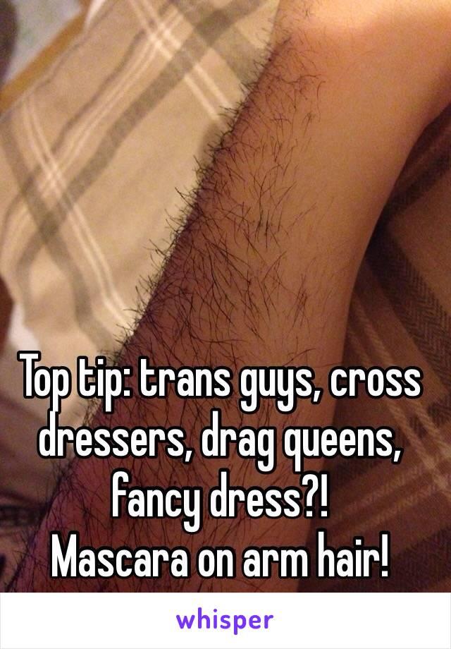 Top tip: trans guys, cross dressers, drag queens, fancy dress?!  Mascara on arm hair!