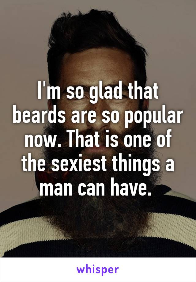 I'm so glad that beards are so popular now. That is one of the sexiest things a man can have.