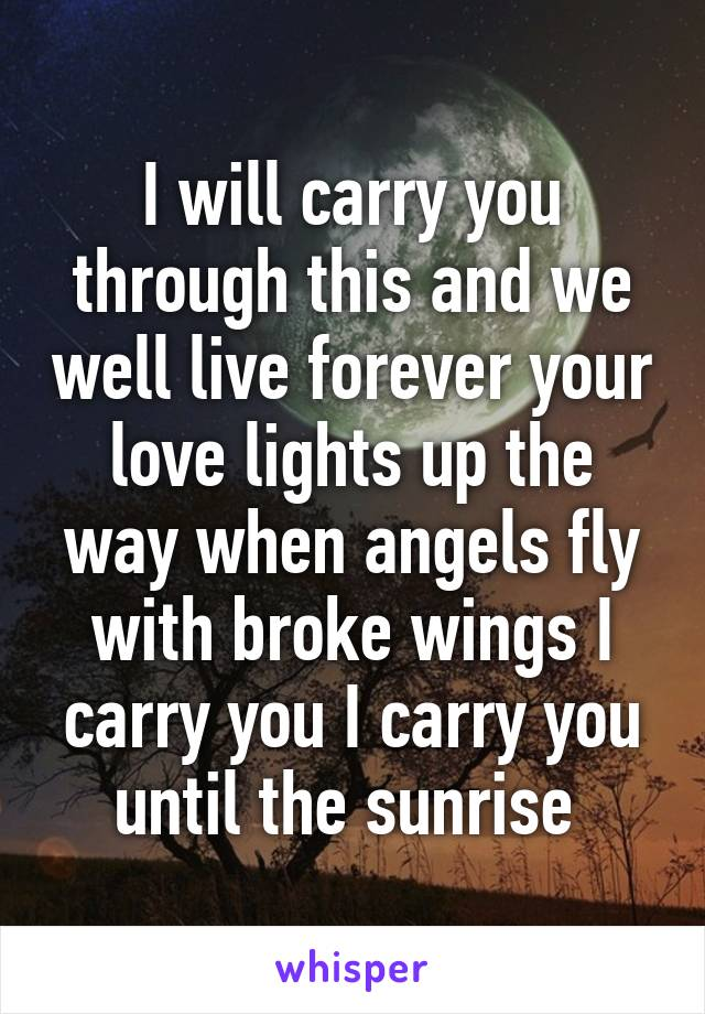 I will carry you through this and we well live forever your love lights up the way when angels fly with broke wings I carry you I carry you until the sunrise