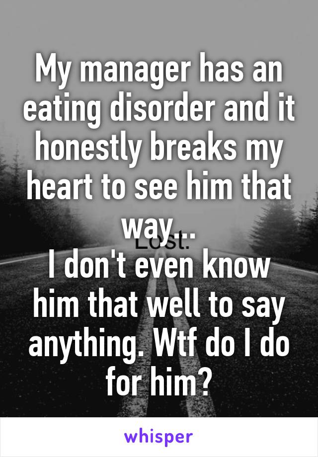 My manager has an eating disorder and it honestly breaks my heart to see him that way... I don't even know him that well to say anything. Wtf do I do for him?