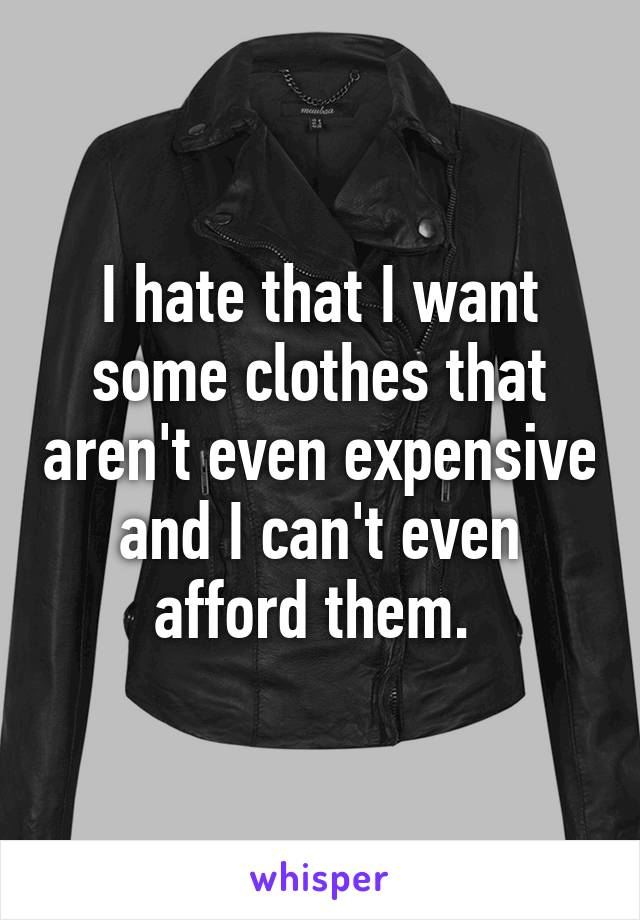 I hate that I want some clothes that aren't even expensive and I can't even afford them.
