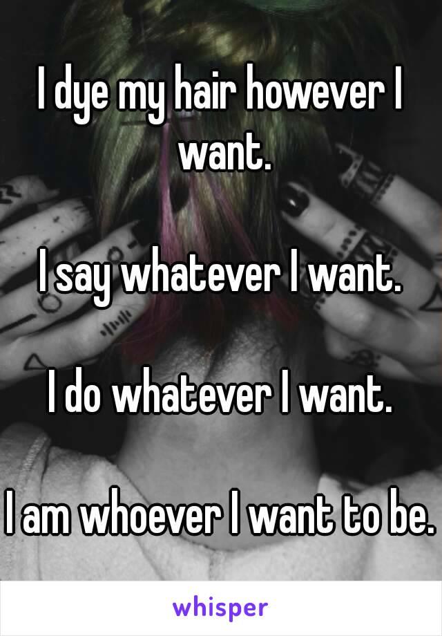 I dye my hair however I want.  I say whatever I want.  I do whatever I want.   I am whoever I want to be.