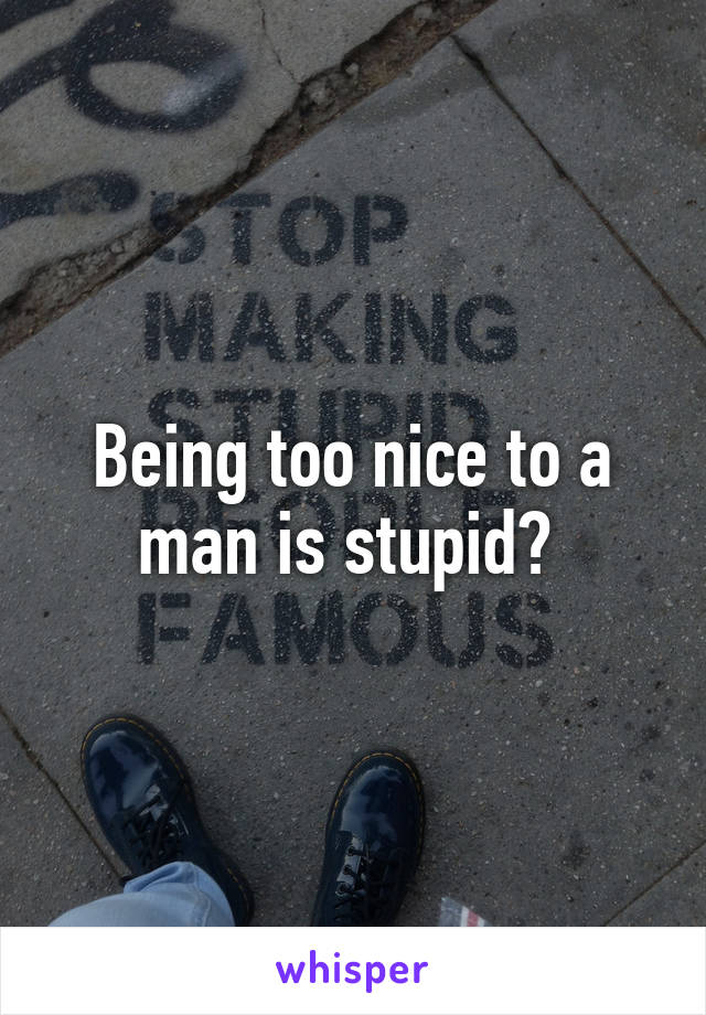Being too nice to a man is stupid?