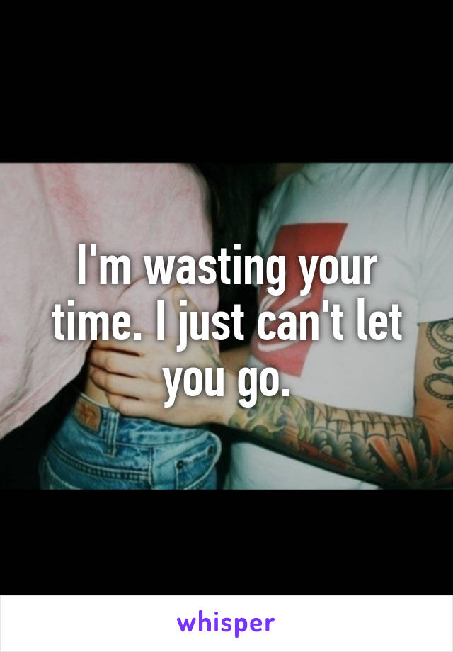 I'm wasting your time. I just can't let you go.