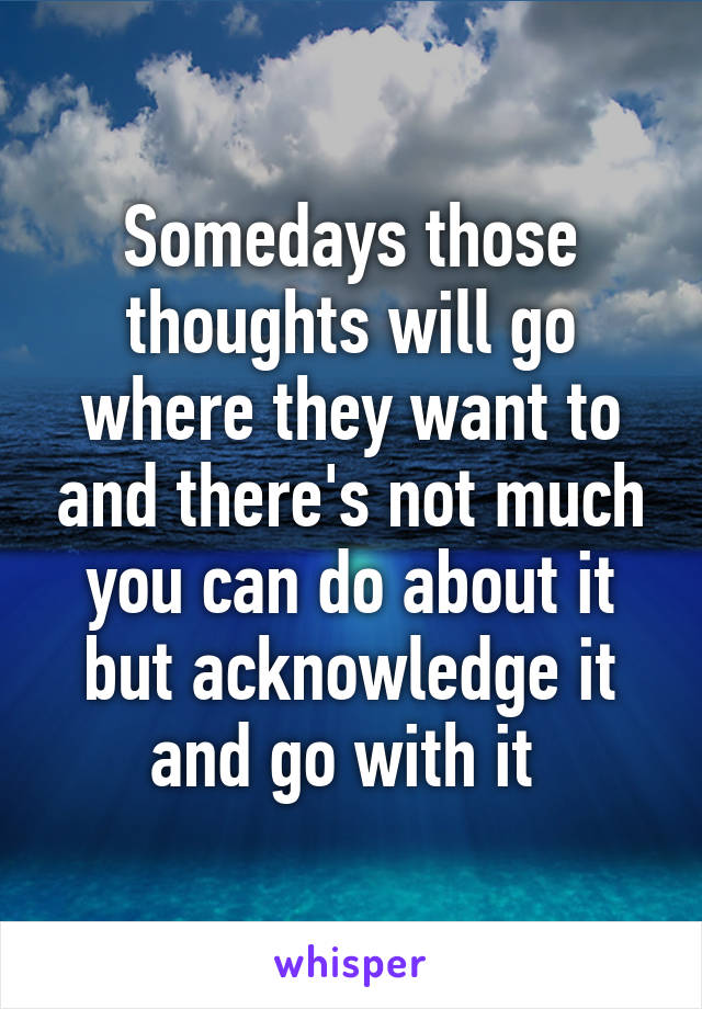 Somedays those thoughts will go where they want to and there's not much you can do about it but acknowledge it and go with it